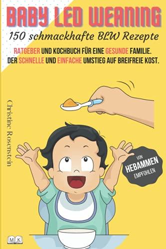 Baby LED Weaning - 150 schmackhafte BLW Rezepte: Ratgeber und Kochbuch für eine gesunde Familie....