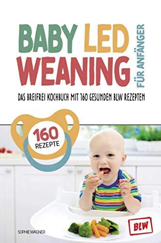Baby Led Weaning für Anfänger: Das Breifrei Kochbuch mit 160 gesunden BLW Rezepten | so einfach...
