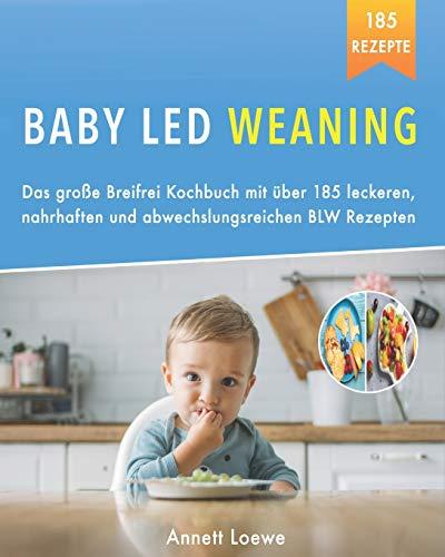 Baby Led Weaning: Das große Breifrei Kochbuch mit über 185 leckeren, nahrhaften und...