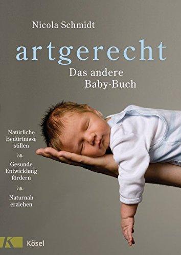 artgerecht - Das andere Baby-Buch: Natürliche Bedürfnisse stillen. Gesunde Entwicklung fördern....