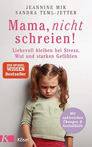 Mama, nicht schreien!: Liebevoll bleiben bei Stress, Wut und starken Gefühlen. - Mit zahlreichen...