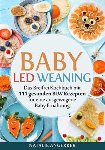 Baby Led Weaning: Das Breifrei Kochbuch mit 111 gesunden BLW Rezepten für eine ausgewogene Baby...