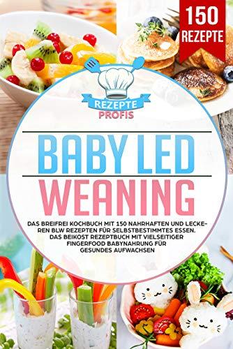 Baby Led Weaning: Das Breifrei Kochbuch mit 150 nahrhaften und leckeren BLW Rezepten für...