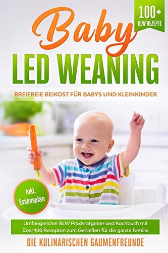 Baby Led Weaning: Breifreie Beikost für Babys und Kleinkinder! Umfangreicher BLW Praxisratgeber und...