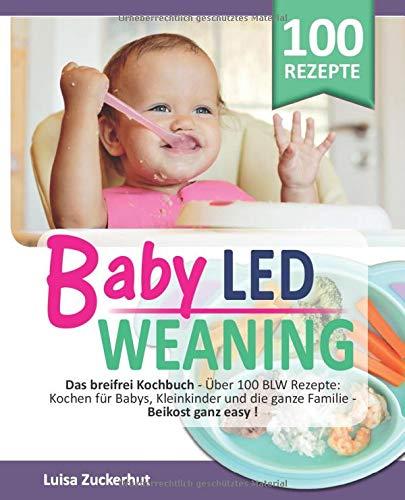 BABY LED WEANING: Das breifrei Kochbuch - Über 100 BLW Rezepte: Kochen für Babys, Kleinkinder und...