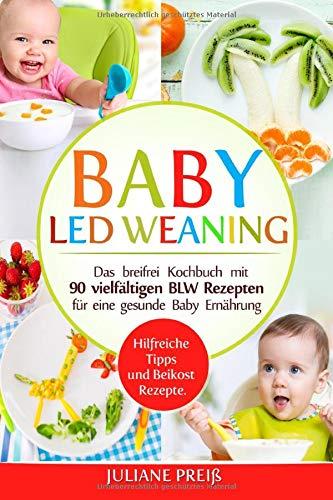 Baby led Weaning: Das breifrei Kochbuch mit 90 vielfältigen BLW Rezepten für eine gesunde Baby...
