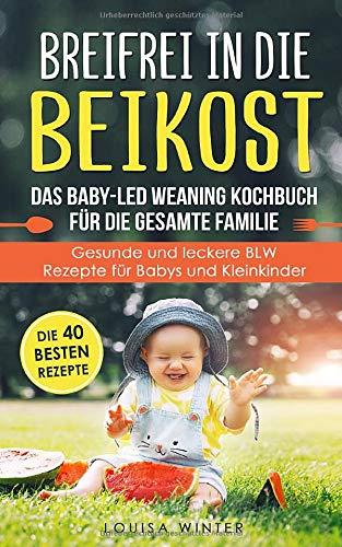 Breifrei in die Beikost. Das Baby-Led Weaning Kochbuch für die gesamte Familie. Gesunde und leckere...